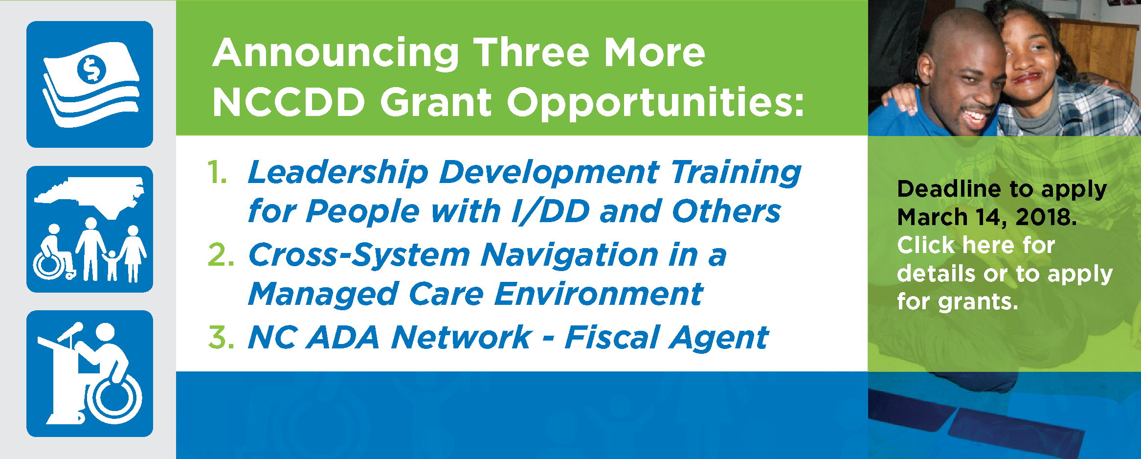 NCCDD Announces Three More Grant Opportunities: Leadership Development Training for People with I/DD and Others; 2. Cross-System Navigation in a Managed Care Environment; 3. NC ADA Network - Fiscal Agent; Click here for details.