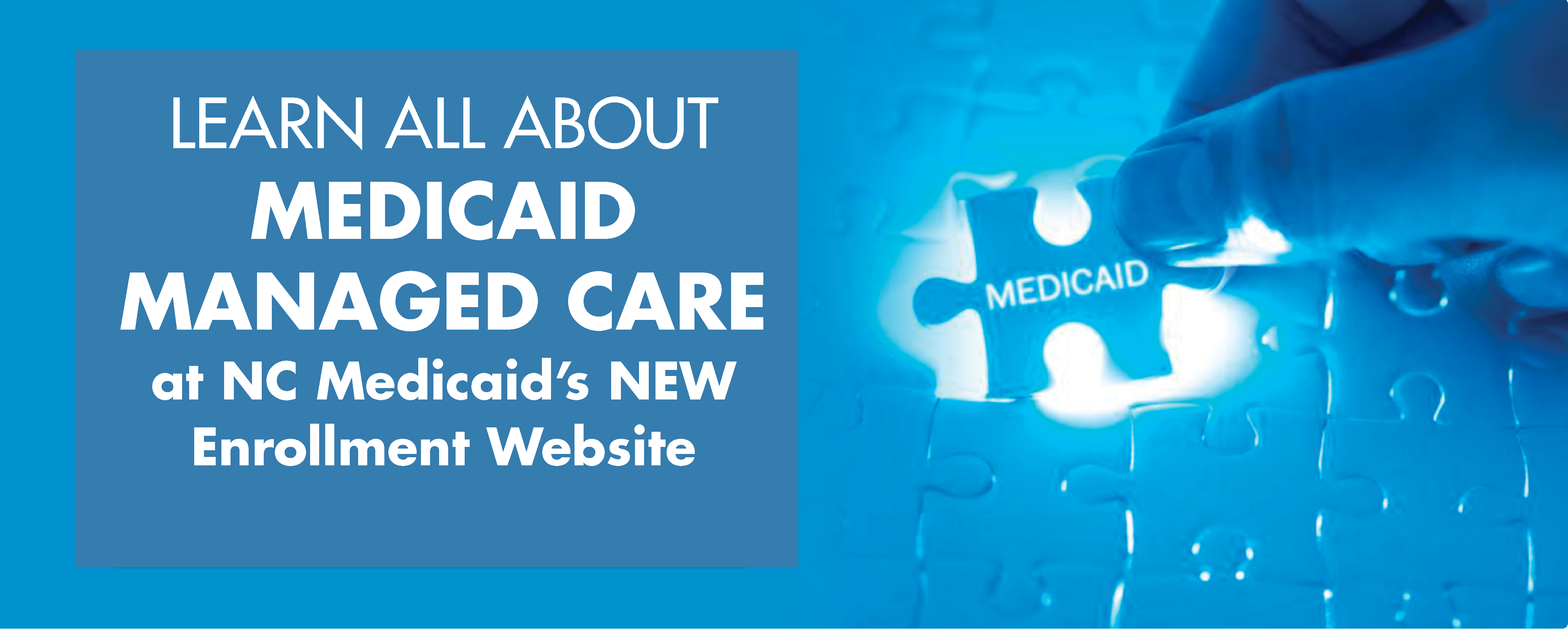 Learn all about Medicaid Managed Care at NC Medicaid's NEW Enrollment Website