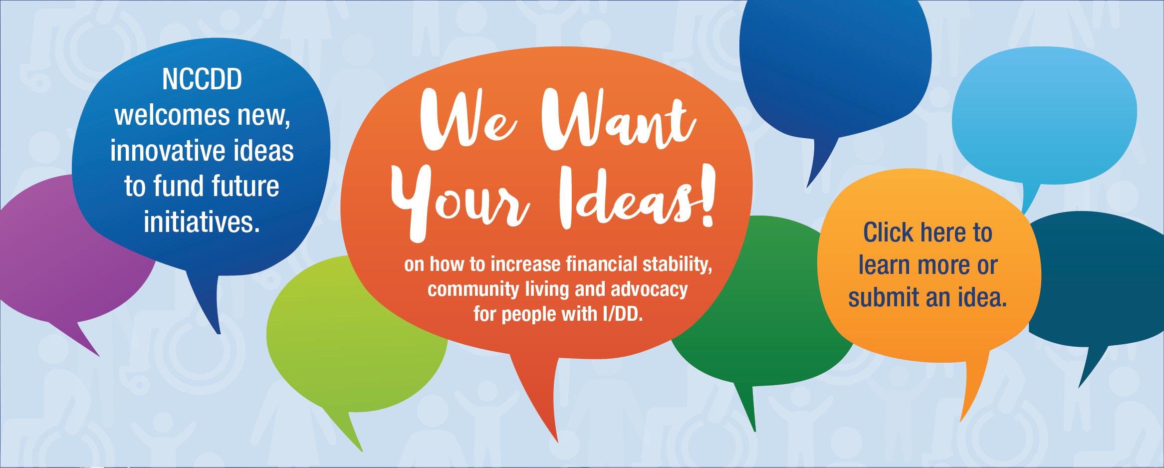 We Want Your Ideas! on how to increase financial stability,community living and advocacy for people with I/DD. Click here to learn more or submit an idea.